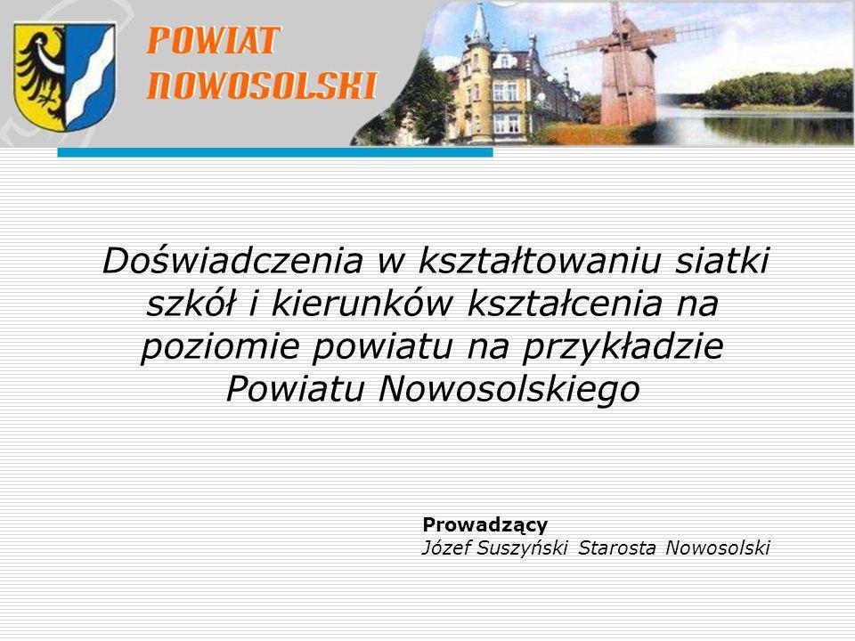 Doświadczenia w kształtowaniu siatki szkół i kierunków kształcenia na poziomie powiatu na przykładzie Powiatu Nowosolskiego Prowadzący Józef Suszyński Starosta Nowosolski