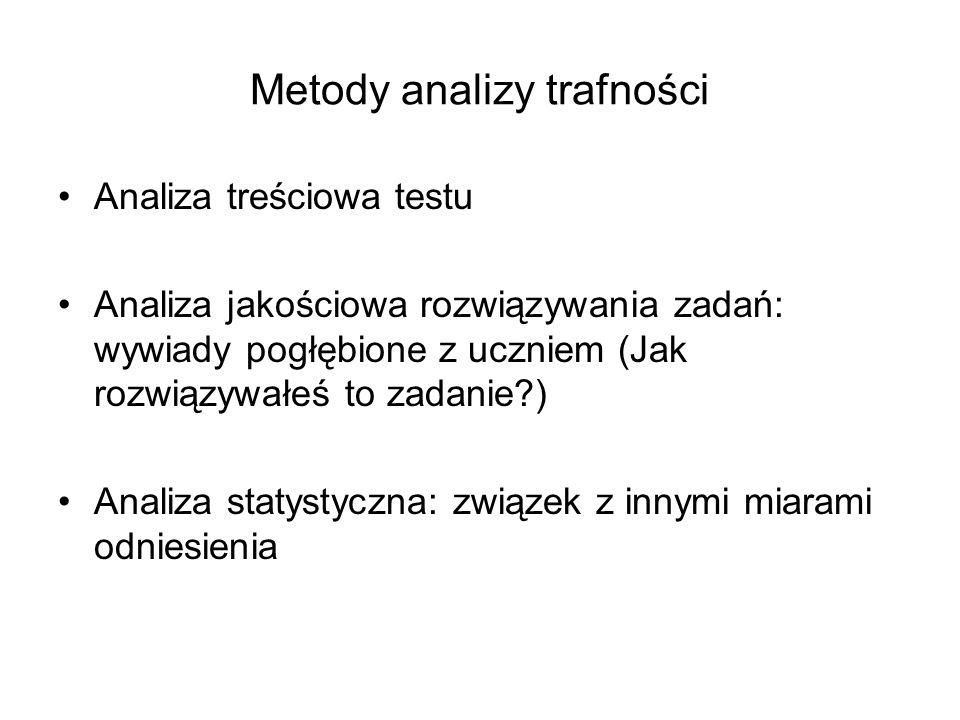 Metody analizy trafności Analiza treściowa testu Analiza jakościowa rozwiązywania zadań: wywiady pogłębione z uczniem (Jak rozwiązywałeś to zadanie?) Analiza statystyczna: związek z innymi miarami odniesienia