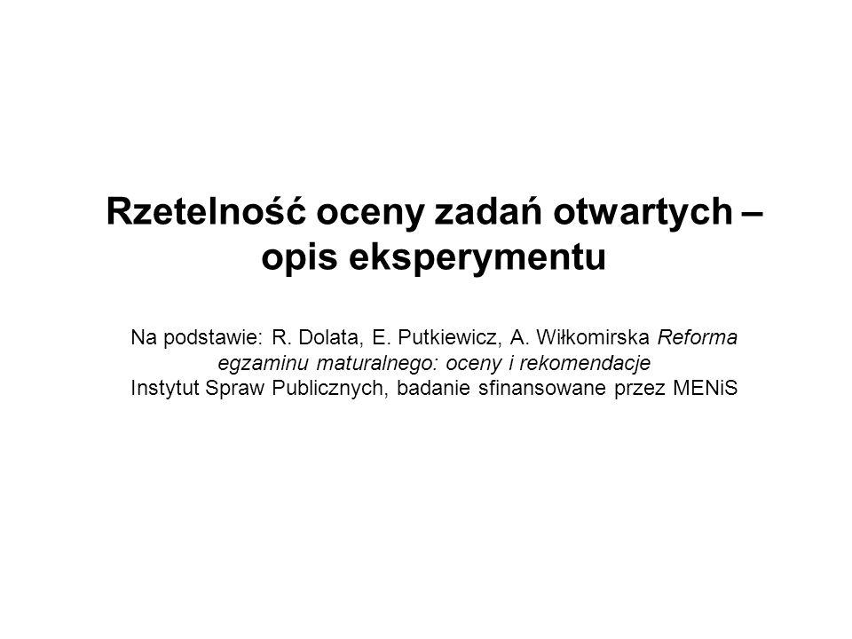 Rzetelność oceny zadań otwartych – opis eksperymentu Na podstawie: R. Dolata, E. Putkiewicz, A. Wiłkomirska Reforma egzaminu maturalnego: oceny i reko