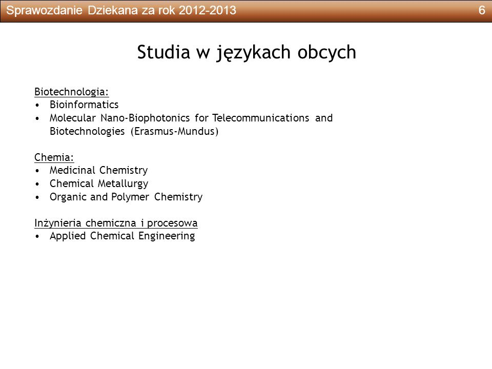 Sprawozdanie Dziekana za rok 2012-20136 Studia w językach obcych Biotechnologia: Bioinformatics Molecular Nano-Biophotonics for Telecommunications and Biotechnologies (Erasmus-Mundus) Chemia: Medicinal Chemistry Chemical Metallurgy Organic and Polymer Chemistry Inżynieria chemiczna i procesowa Applied Chemical Engineering