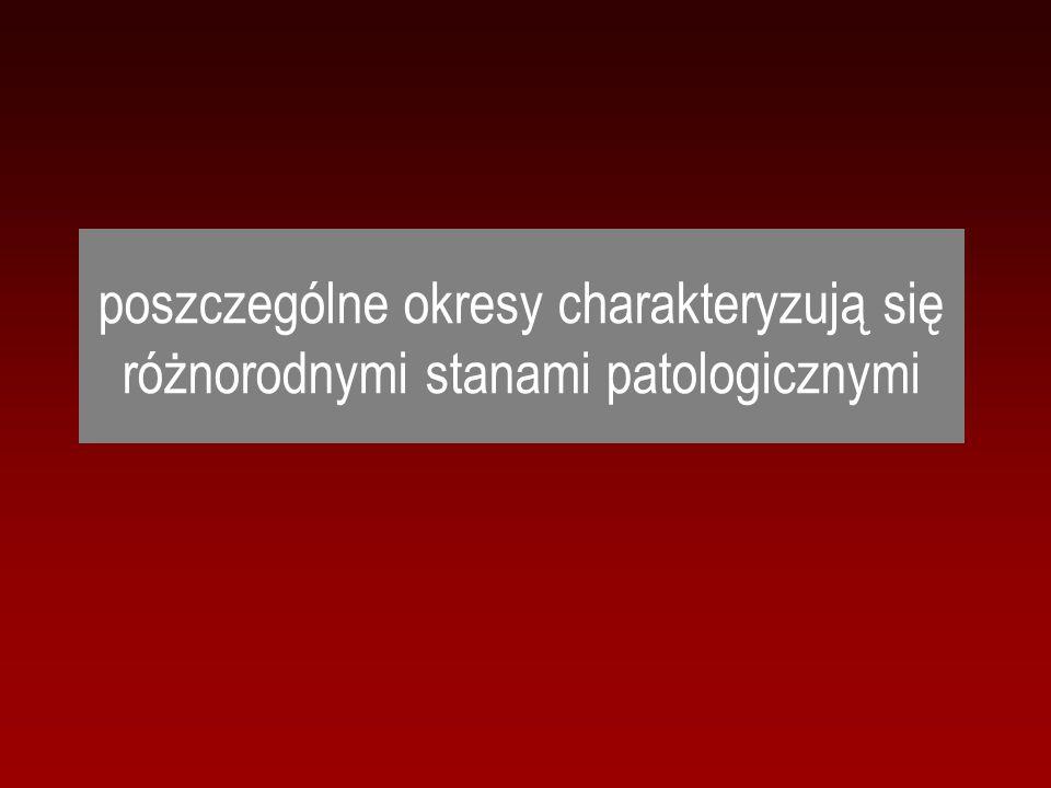poszczególne okresy charakteryzują się różnorodnymi stanami patologicznymi