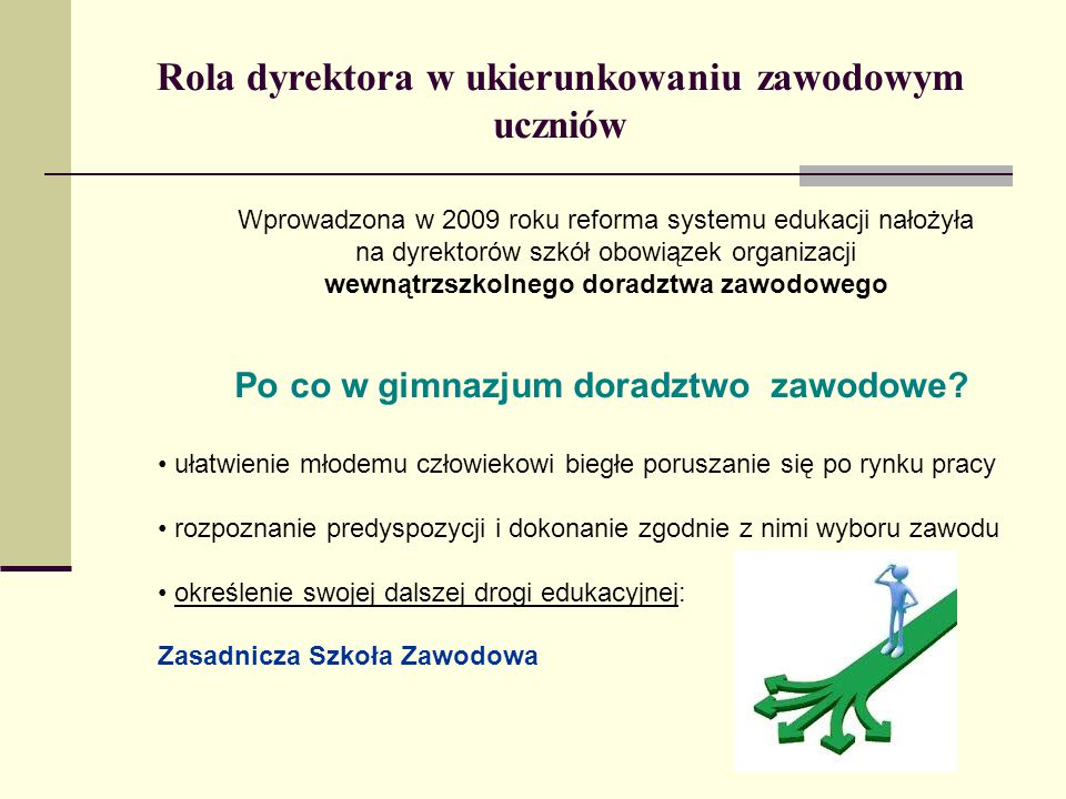 Rola dyrektora w ukierunkowaniu zawodowym uczniów Wprowadzona w 2009 roku reforma systemu edukacji nałożyła na dyrektorów szkół obowiązek organizacji