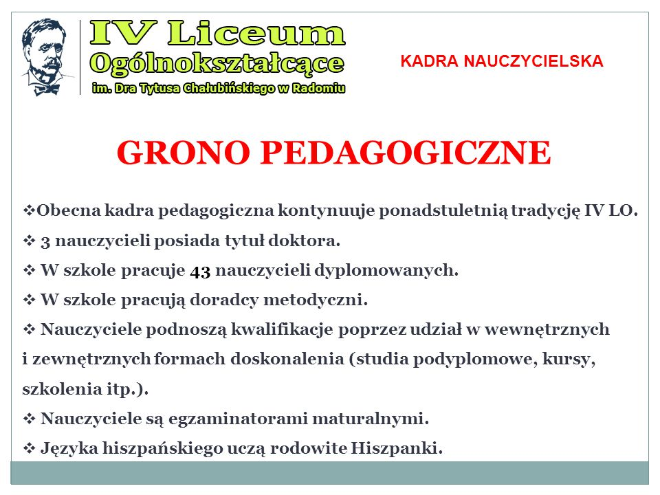 GRONO PEDAGOGICZNE  Obecna kadra pedagogiczna kontynuuje ponadstuletnią tradycję IV LO.