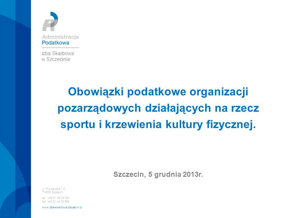 Obowiązki podatkowe organizacji pozarządowych działających na rzecz sportu i krzewienia kultury fizycznej. Szczecin, 5 grudnia 2013r. ul. Roosevelta 1
