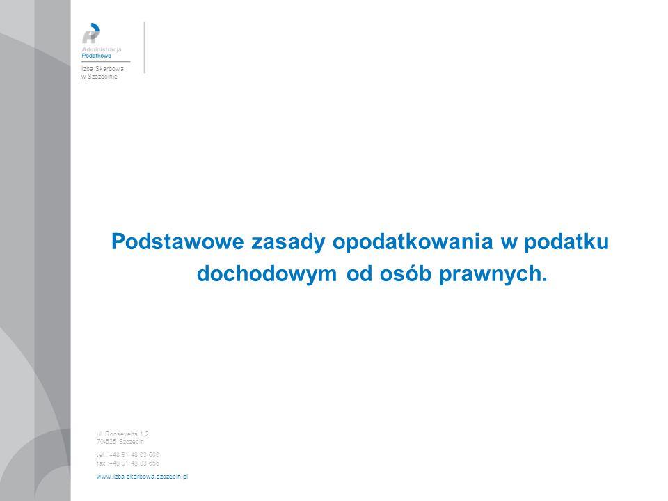 Podstawowe zasady opodatkowania w podatku dochodowym od osób prawnych. Izba Skarbowa w Szczecinie ul. Roosevelta 1,2 70-525 Szczecin tel.: +48 91 48 0