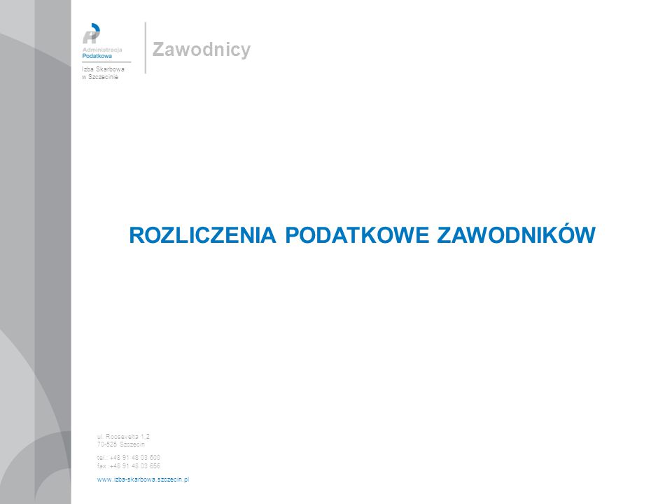 Zawodnicy ROZLICZENIA PODATKOWE ZAWODNIKÓW Izba Skarbowa w Szczecinie ul. Roosevelta 1,2 70-525 Szczecin tel.: +48 91 48 03 600 fax :+48 91 48 03 656
