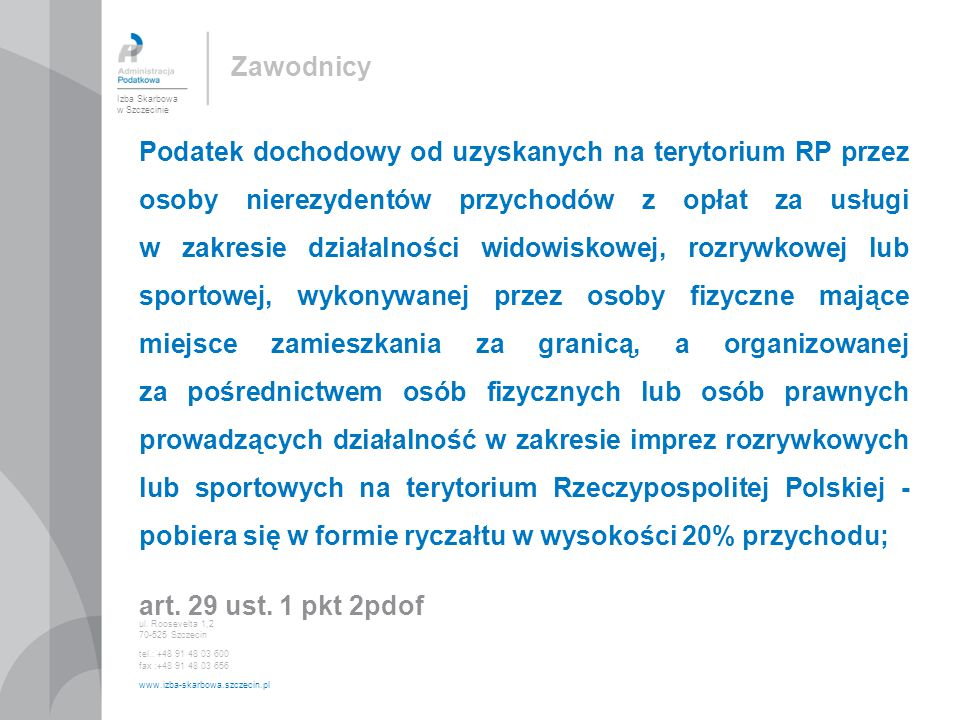 Podatek dochodowy od uzyskanych na terytorium RP przez osoby nierezydentów przychodów z opłat za usługi w zakresie działalności widowiskowej, rozrywkowej lub sportowej, wykonywanej przez osoby fizyczne mające miejsce zamieszkania za granicą, a organizowanej za pośrednictwem osób fizycznych lub osób prawnych prowadzących działalność w zakresie imprez rozrywkowych lub sportowych na terytorium Rzeczypospolitej Polskiej - pobiera się w formie ryczałtu w wysokości 20% przychodu; art.