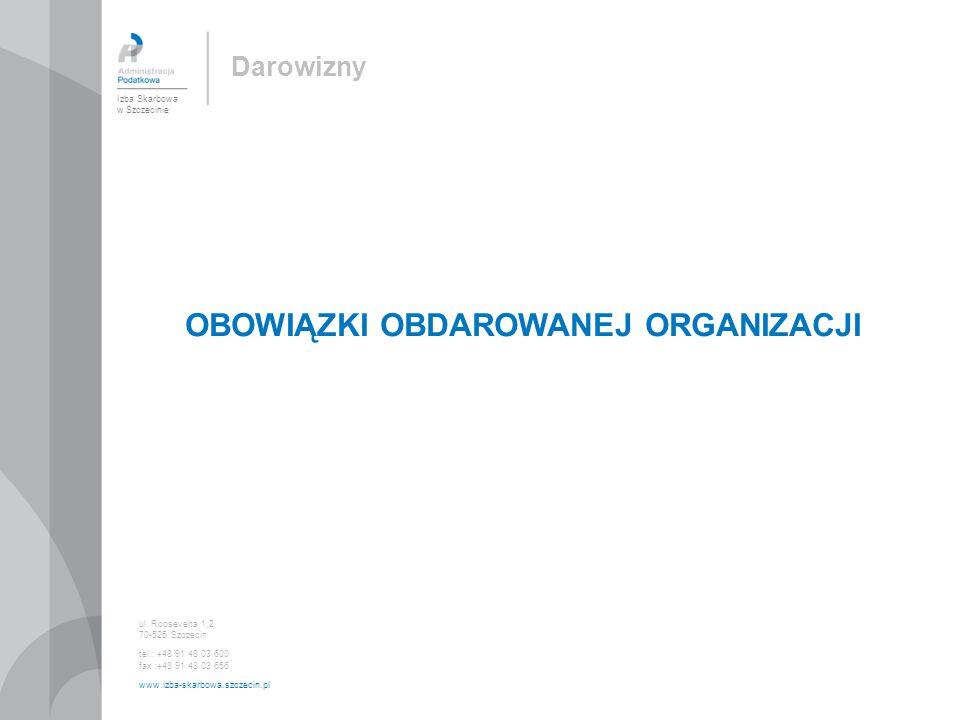 OBOWIĄZKI OBDAROWANEJ ORGANIZACJI Izba Skarbowa w Szczecinie ul. Roosevelta 1,2 70-525 Szczecin tel.: +48 91 48 03 600 fax :+48 91 48 03 656 www.izba-