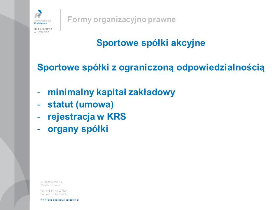 Formy organizacyjno prawne Sportowe spółki akcyjne Sportowe spółki z ograniczoną odpowiedzialnością -minimalny kapitał zakładowy -statut (umowa) -rejestracja w KRS -organy spółki Izba Skarbowa w Szczecinie ul.