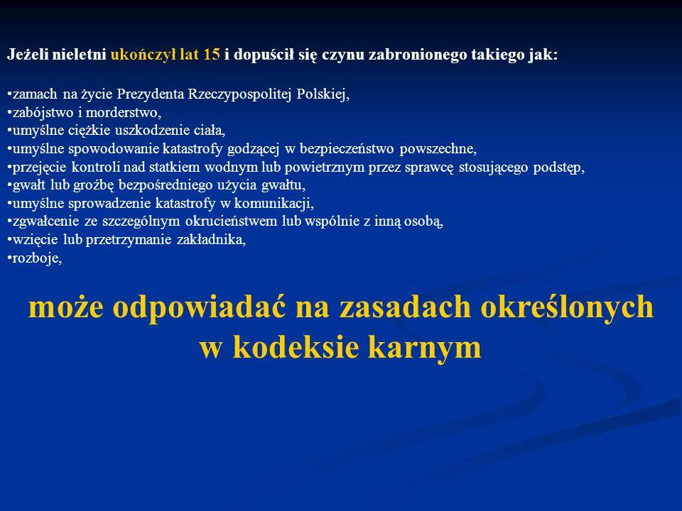Jeżeli nieletni ukończył lat 15 i dopuścił się czynu zabronionego takiego jak: zamach na życie Prezydenta Rzeczypospolitej Polskiej, zabójstwo i morderstwo, umyślne ciężkie uszkodzenie ciała, umyślne sprowadzenie katastrofy godzącej w bezpieczeństwo powszechne, przejęcie kontroli nad statkiem wodnym lub powietrznym przez sprawcę stosującego podstęp, gwałt na osobie lub groźbę bezpośredniego użycia takiego gwałtu, umyślne sprowadzenie katastrofy w komunikacji, zgwałcenie ze szczególnym okrucieństwem lub wspólnie z inną osobą, wzięcie lub przetrzymanie zakładnika, rozboje, może odpowiadać na zasadach określonych w kodeksie karnym, o ile sąd uzna, że okoliczności sprawy, stopień rozwoju sprawcy, jego właściwości i warunki osobiste za tym przemawiają, a w szczególności wcześniej stosowane środki wychowawcze lub poprawcze okazały się bezskuteczne.