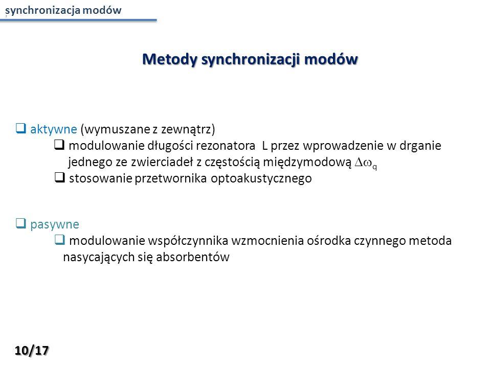 , Metody synchronizacji modów  aktywne (wymuszane z zewnątrz)  modulowanie długości rezonatora L przez wprowadzenie w drganie jednego ze zwierciadeł z częstością międzymodową  q  stosowanie przetwornika optoakustycznego  pasywne  modulowanie współczynnika wzmocnienia ośrodka czynnego metoda nasycających się absorbentów 10/17 synchronizacja modów