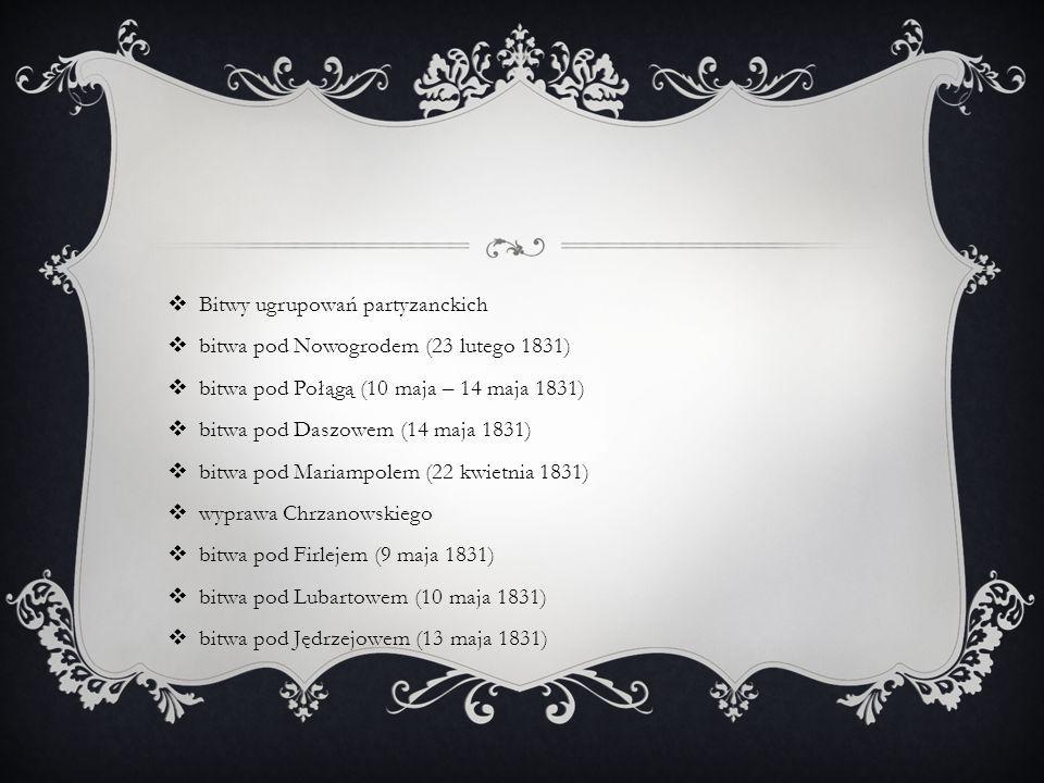  Bitwy ugrupowań partyzanckich  bitwa pod Nowogrodem (23 lutego 1831)  bitwa pod Połągą (10 maja – 14 maja 1831)  bitwa pod Daszowem (14 maja 1831)  bitwa pod Mariampolem (22 kwietnia 1831)  wyprawa Chrzanowskiego  bitwa pod Firlejem (9 maja 1831)  bitwa pod Lubartowem (10 maja 1831)  bitwa pod Jędrzejowem (13 maja 1831)
