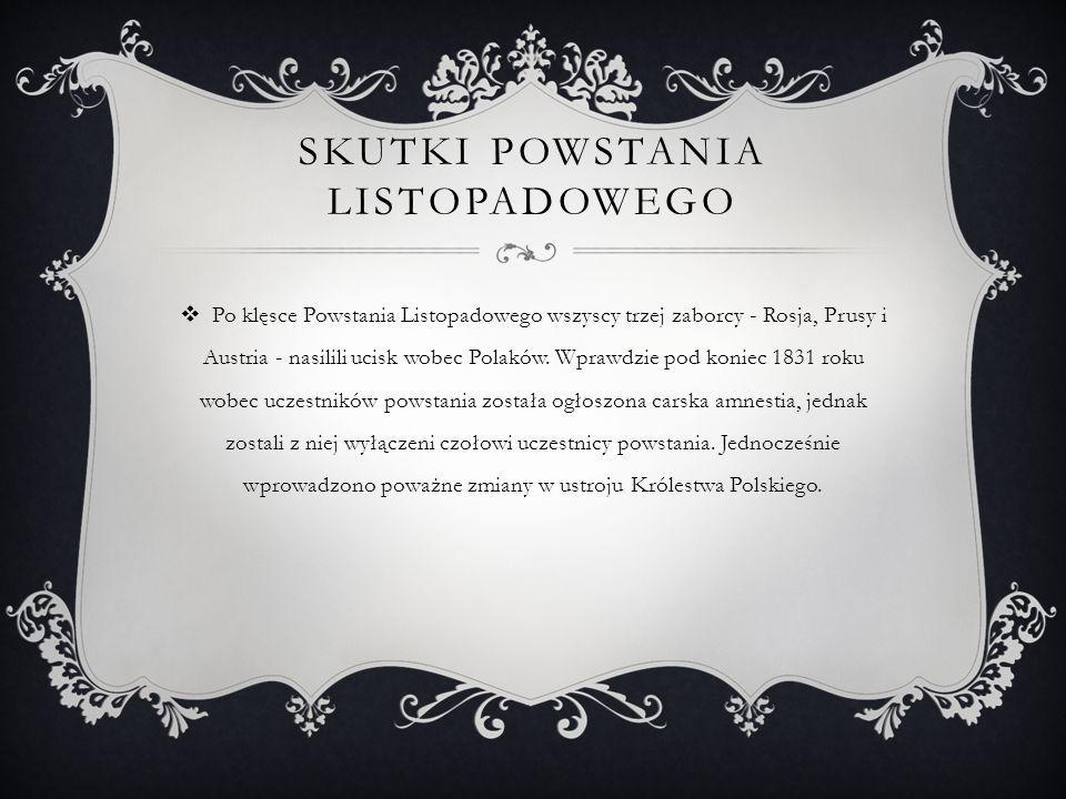 SKUTKI POWSTANIA LISTOPADOWEGO  Po klęsce Powstania Listopadowego wszyscy trzej zaborcy - Rosja, Prusy i Austria - nasilili ucisk wobec Polaków.