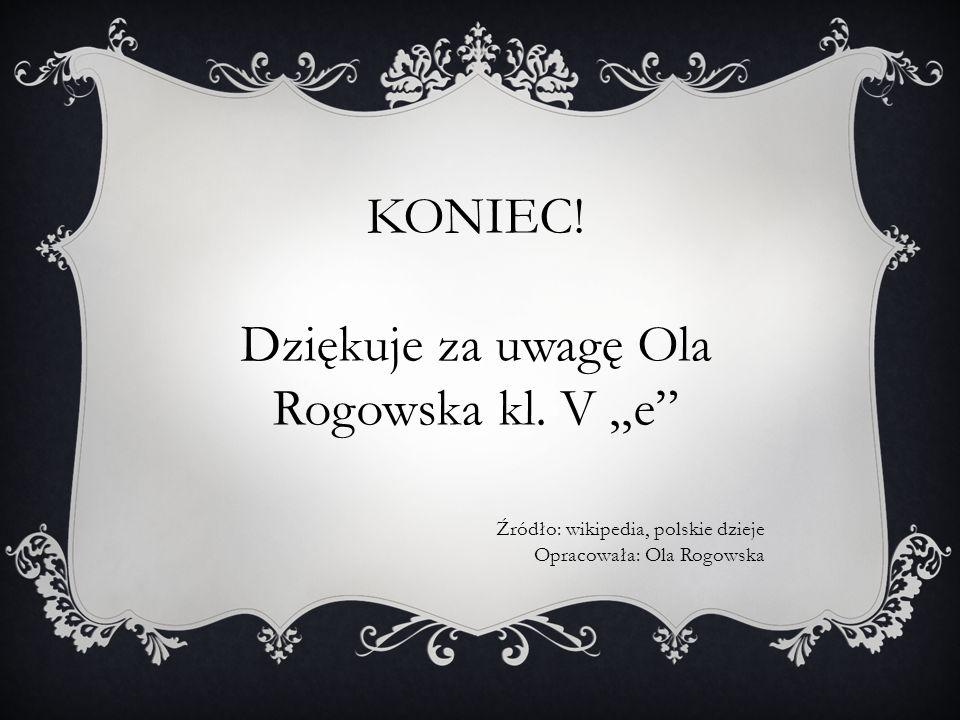 """KONIEC! Dziękuje za uwagę Ola Rogowska kl. V """"e"""" Źródło: wikipedia, polskie dzieje Opracowała: Ola Rogowska"""