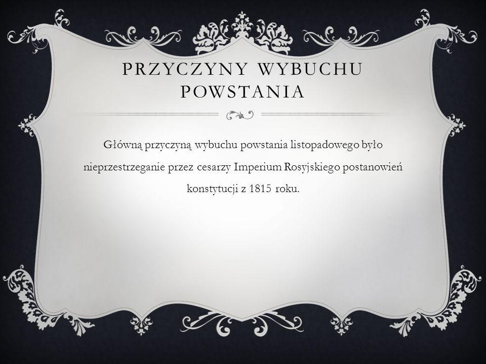 PRZYCZYNY WYBUCHU POWSTANIA Główną przyczyną wybuchu powstania listopadowego było nieprzestrzeganie przez cesarzy Imperium Rosyjskiego postanowień konstytucji z 1815 roku.