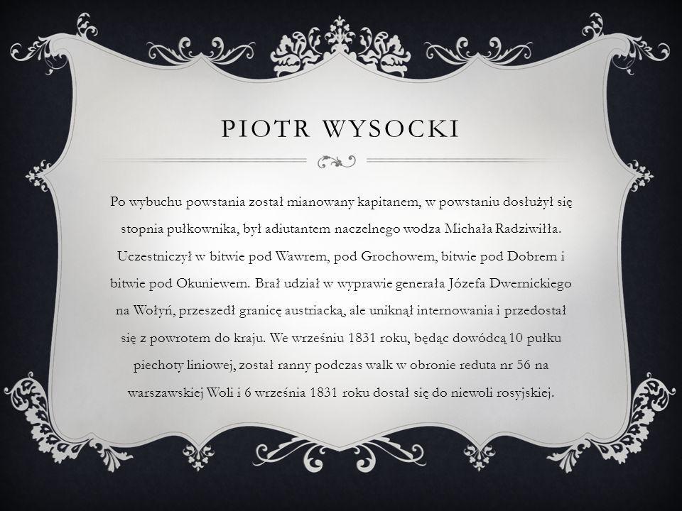 PIOTR WYSOCKI Po wybuchu powstania został mianowany kapitanem, w powstaniu dosłużył się stopnia pułkownika, był adiutantem naczelnego wodza Michała Ra