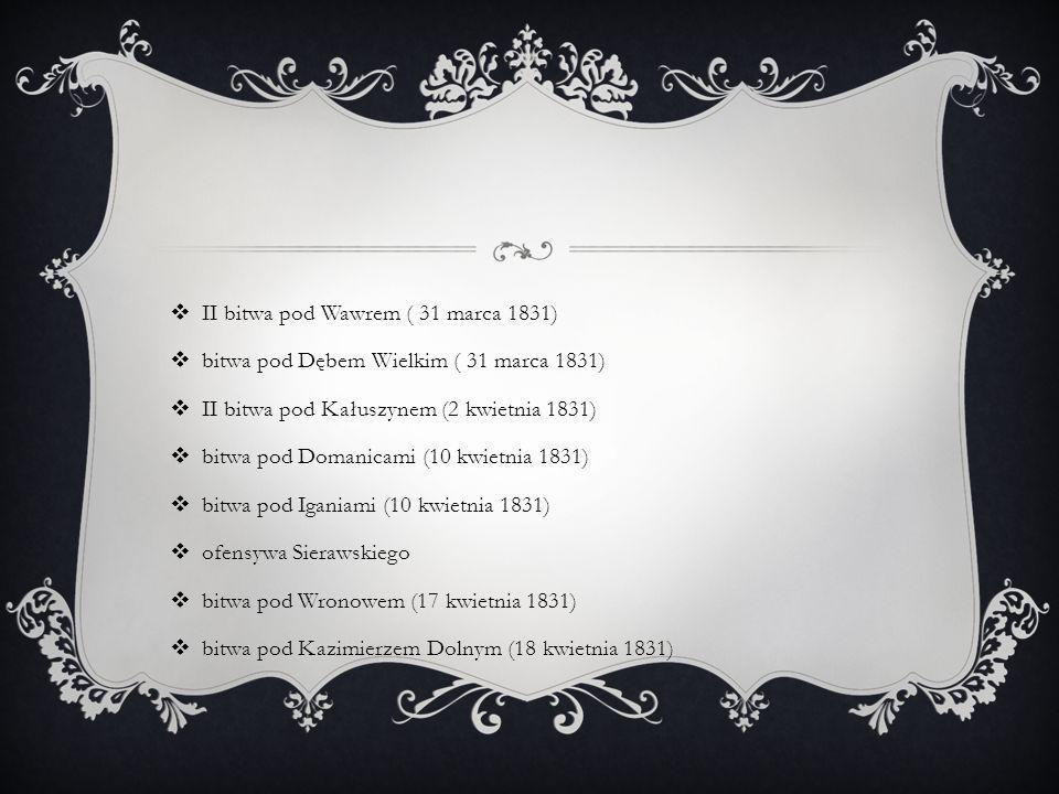  II bitwa pod Wawrem ( 31 marca 1831)  bitwa pod Dębem Wielkim ( 31 marca 1831)  II bitwa pod Kałuszynem (2 kwietnia 1831)  bitwa pod Domanicami (10 kwietnia 1831)  bitwa pod Iganiami (10 kwietnia 1831)  ofensywa Sierawskiego  bitwa pod Wronowem (17 kwietnia 1831)  bitwa pod Kazimierzem Dolnym (18 kwietnia 1831)