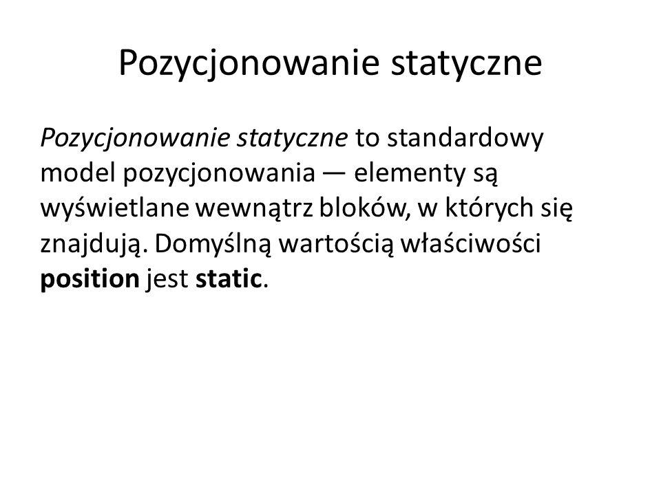 Pozycjonowanie statyczne Pozycjonowanie statyczne to standardowy model pozycjonowania — elementy są wyświetlane wewnątrz bloków, w których się znajdują.