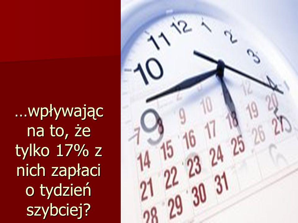7 …wpływając na to, że tylko 17% z nich zapłaci o tydzień szybciej