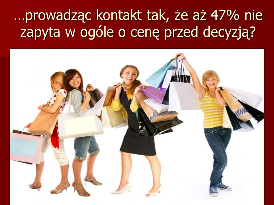 8 …prowadząc kontakt tak, że aż 47% nie zapyta w ogóle o cenę przed decyzją