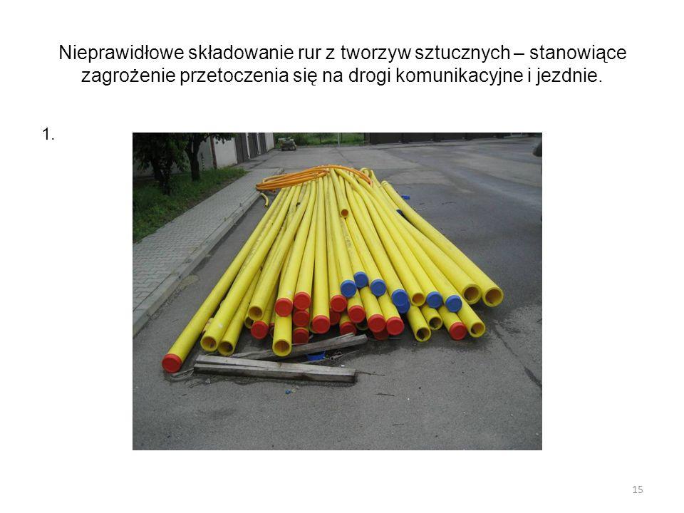 Nieprawidłowe składowanie rur z tworzyw sztucznych – stanowiące zagrożenie przetoczenia się na drogi komunikacyjne i jezdnie. 1. 15