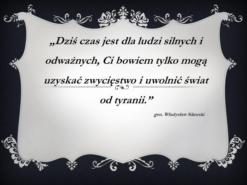 """""""Dziś czas jest dla ludzi silnych i odważnych, Ci bowiem tylko mogą uzyskać zwycięstwo i uwolnić świat od tyranii."""" gen. Władysław Sikorski"""