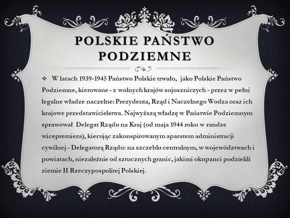 POLSKIE PAŃSTWO PODZIEMNE  W latach 1939-1945 Państwo Polskie trwało, jako Polskie Państwo Podziemne, kierowane - z wolnych krajów sojuszniczych - pr