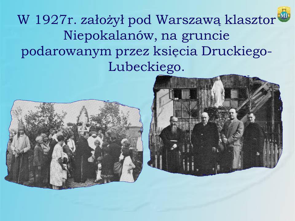 W 1927r. założył pod Warszawą klasztor Niepokalanów, na gruncie podarowanym przez księcia Druckiego- Lubeckiego.