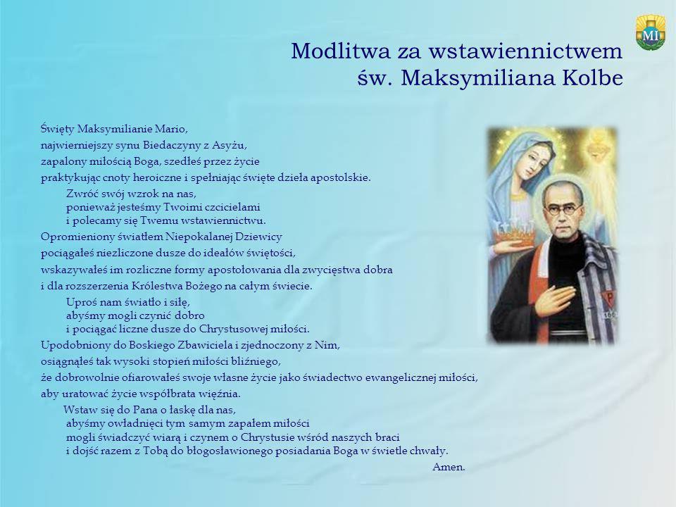 Modlitwa za wstawiennictwem św. Maksymiliana Kolbe Święty Maksymilianie Mario, najwierniejszy synu Biedaczyny z Asyżu, zapalony miłością Boga, szedłeś