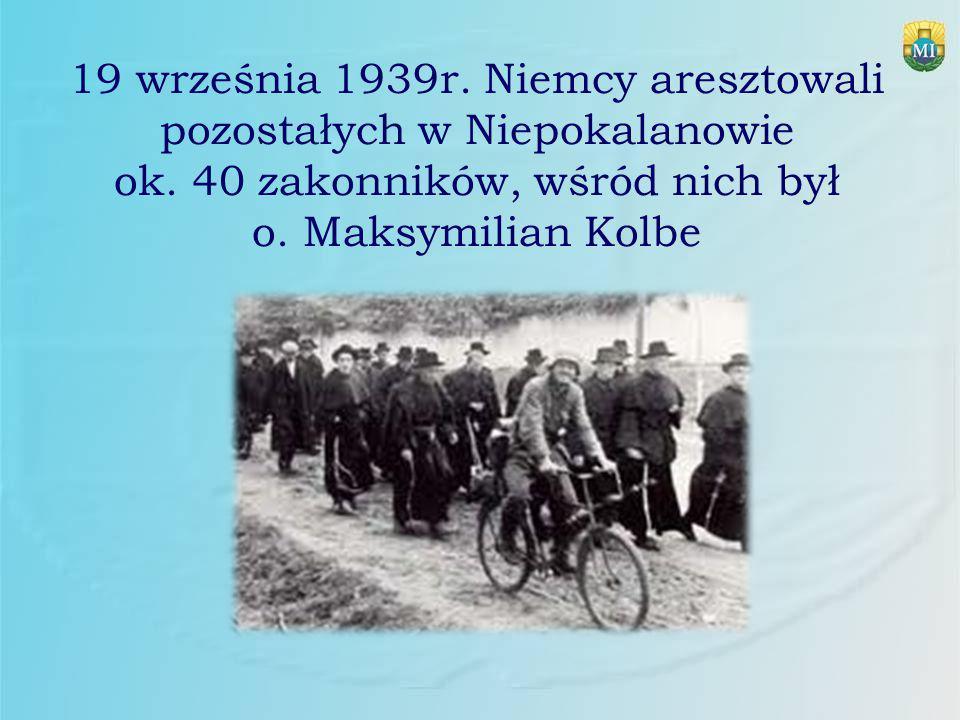 19 września 1939r. Niemcy aresztowali pozostałych w Niepokalanowie ok. 40 zakonników, wśród nich był o. Maksymilian Kolbe