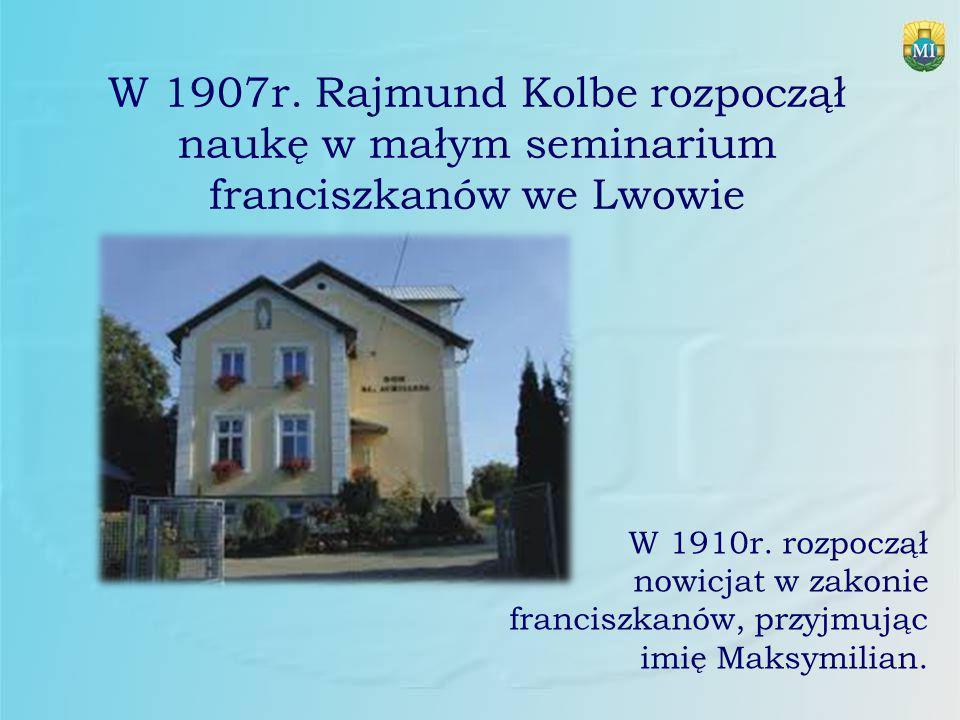 W 1907r. Rajmund Kolbe rozpoczął naukę w małym seminarium franciszkanów we Lwowie W 1910r. rozpoczął nowicjat w zakonie franciszkanów, przyjmując imię