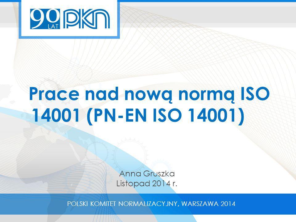 Prace nad nową normą ISO 14001 (PN-EN ISO 14001) POLSKI KOMITET NORMALIZACYJNY, WARSZAWA 2014 Anna Gruszka Listopad 2014 r.