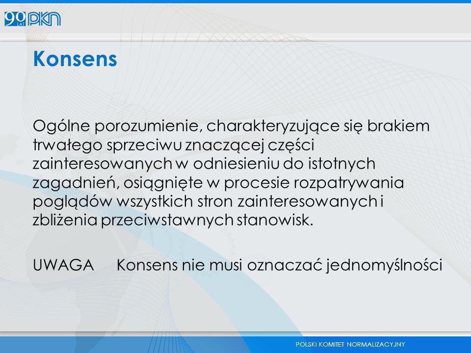 POLSKI KOMITET NORMALIZACYJNY Konsens Ogólne porozumienie, charakteryzujące się brakiem trwałego sprzeciwu znaczącej części zainteresowanych w odniesi