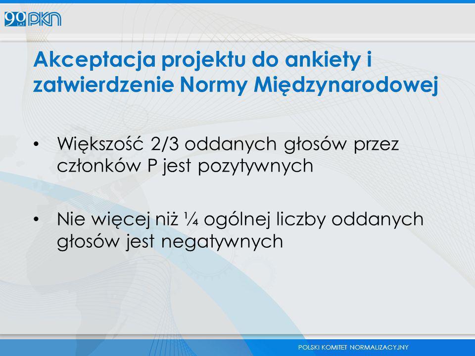 POLSKI KOMITET NORMALIZACYJNY Akceptacja projektu do ankiety i zatwierdzenie Normy Międzynarodowej Większość 2/3 oddanych głosów przez członków P jest