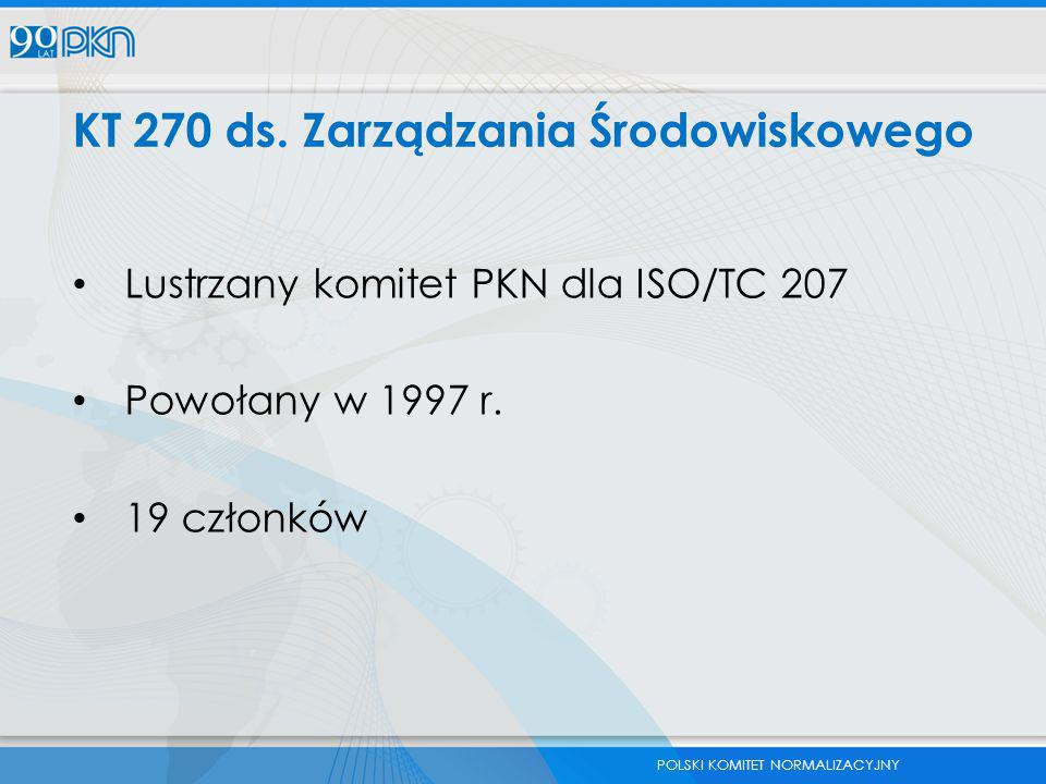 POLSKI KOMITET NORMALIZACYJNY KT 270 ds. Zarządzania Środowiskowego Lustrzany komitet PKN dla ISO/TC 207 Powołany w 1997 r. 19 członków