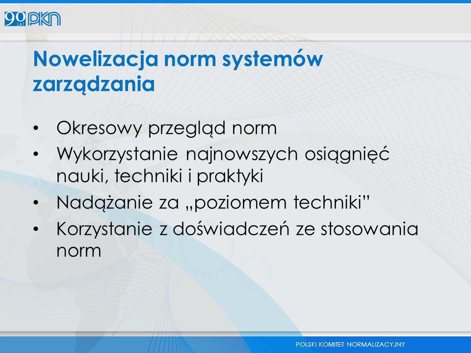 POLSKI KOMITET NORMALIZACYJNY Nowelizacja norm systemów zarządzania Okresowy przegląd norm Wykorzystanie najnowszych osiągnięć nauki, techniki i prakt