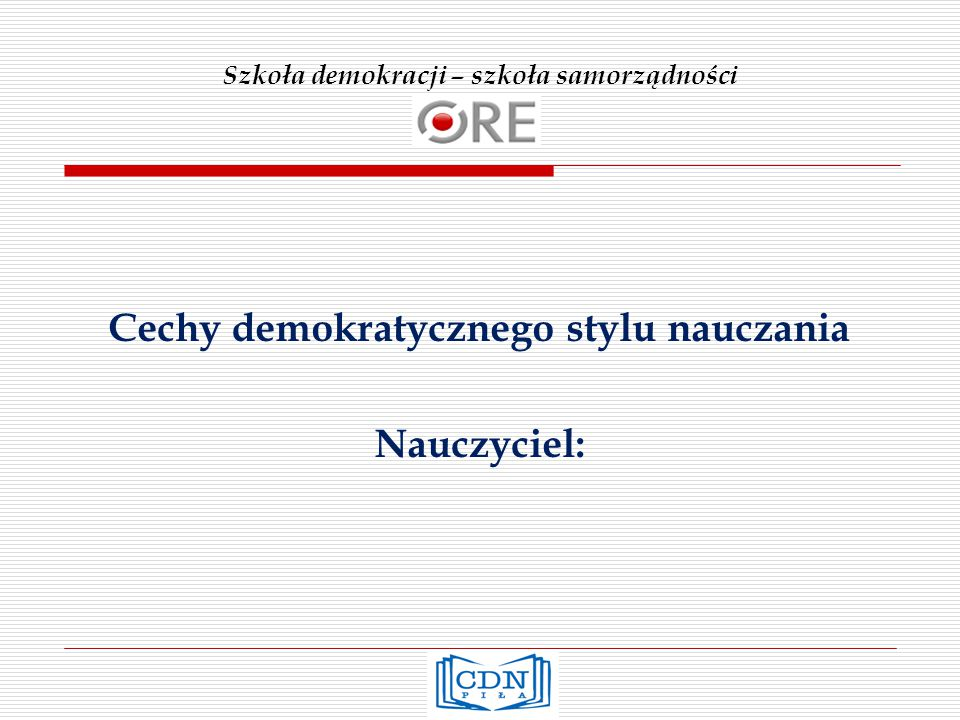 Szkoła demokracji – szkoła samorządności Cechy demokratycznego stylu nauczania Nauczyciel: