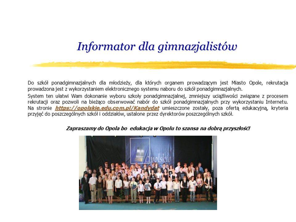 Informator dla gimnazjalistów Do szkół ponadgimnazjalnych dla młodzieży, dla których organem prowadzącym jest Miasto Opole, rekrutacja prowadzona jest z wykorzystaniem elektronicznego systemu naboru do szkół ponadgimnazjalnych.