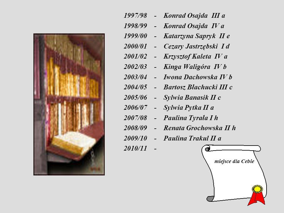 1997/98 - Konrad Osajda III a 1998/99 - Konrad Osajda IV a 1999/00 - Katarzyna Sapryk II e 2000/01 - Cezary Jastrzębski I d 2001/02 - Krzysztof Kaleta IV a 2002/03 - Kinga Waligóra IV b 2003/04 - Iwona Dachowska IV b 2004/05 - Bartosz Błachucki III c 2005/06 - Sylwia Banasik II c 2006/07 - Sylwia Pytka II a 2007/08 - Paulina Tyrała I h 2008/09 - Renata Grochowska II h 2009/10 - Paulina Trakul II a 2010/11 - miejsce dla Cebie