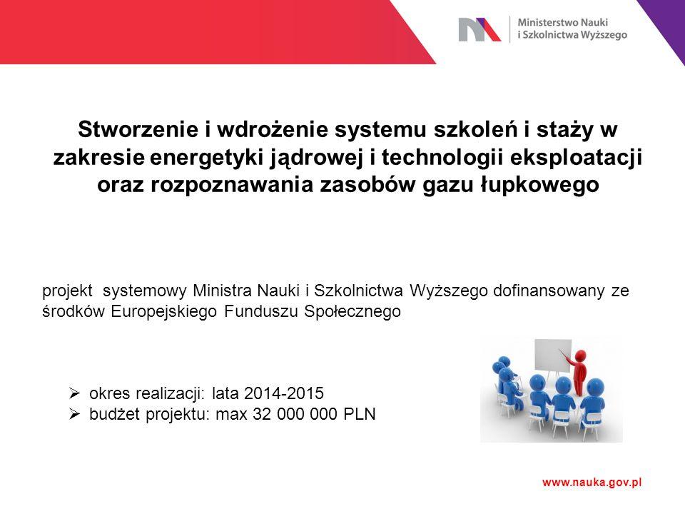 www.nauka.gov.pl Stworzenie i wdrożenie systemu szkoleń i staży w zakresie energetyki jądrowej i technologii eksploatacji oraz rozpoznawania zasobów g