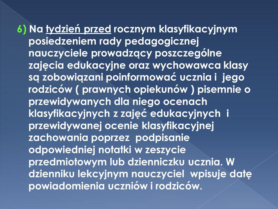 6) Na tydzień przed rocznym klasyfikacyjnym posiedzeniem rady pedagogicznej nauczyciele prowadzący poszczególne zajęcia edukacyjne oraz wychowawca klasy są zobowiązani poinformować ucznia i jego rodziców ( prawnych opiekunów ) pisemnie o przewidywanych dla niego ocenach klasyfikacyjnych z zajęć edukacyjnych i przewidywanej ocenie klasyfikacyjnej zachowania poprzez podpisanie odpowiedniej notatki w zeszycie przedmiotowym lub dzienniczku ucznia.