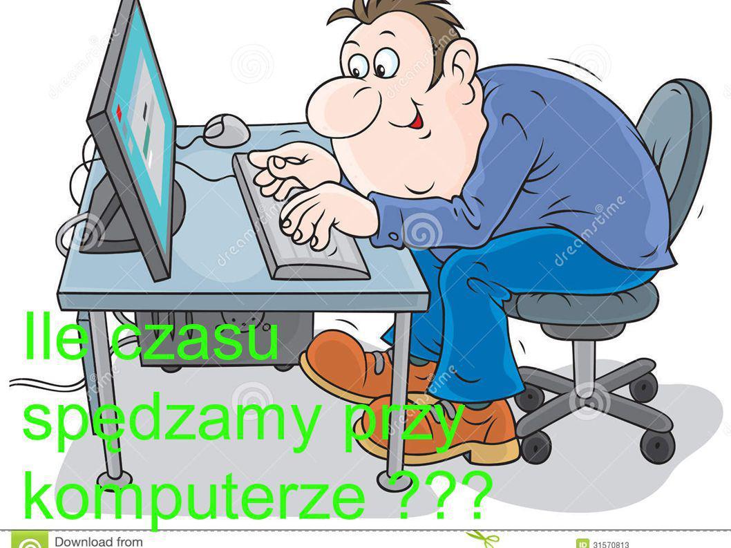 ILE SPĘDZAMY CZASU NA KOMPUTERZE? ?? Ile czasu spędzamy przy komputerze ???