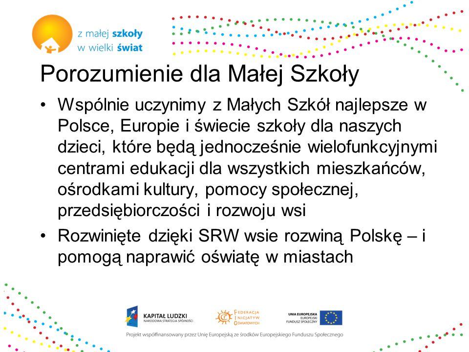 Porozumienie dla Małej Szkoły Wspólnie uczynimy z Małych Szkół najlepsze w Polsce, Europie i świecie szkoły dla naszych dzieci, które będą jednocześnie wielofunkcyjnymi centrami edukacji dla wszystkich mieszkańców, ośrodkami kultury, pomocy społecznej, przedsiębiorczości i rozwoju wsi Rozwinięte dzięki SRW wsie rozwiną Polskę – i pomogą naprawić oświatę w miastach