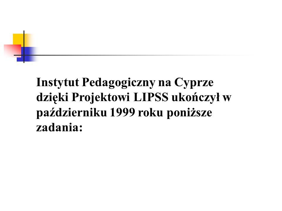 Instytut Pedagogiczny na Cyprze dzięki Projektowi LIPSS ukończył w październiku 1999 roku poniższe zadania: