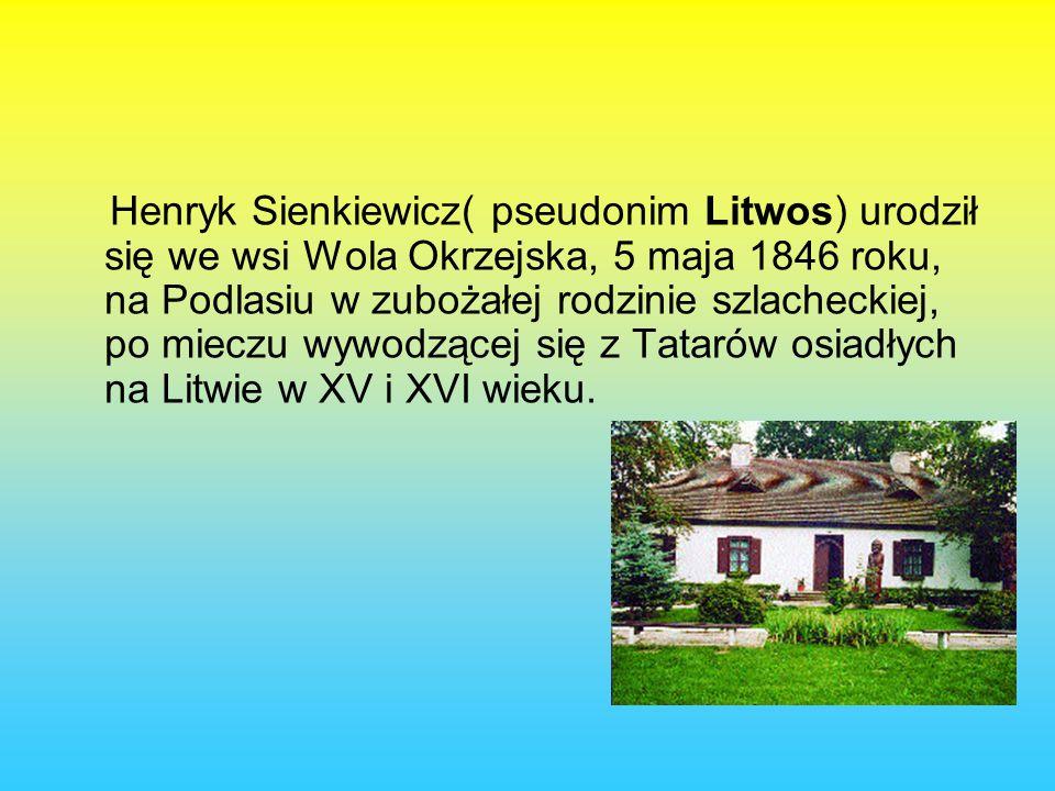 Henryk Sienkiewicz( pseudonim Litwos) urodził się we wsi Wola Okrzejska, 5 maja 1846 roku, na Podlasiu w zubożałej rodzinie szlacheckiej, po mieczu wywodzącej się z Tatarów osiadłych na Litwie w XV i XVI wieku.