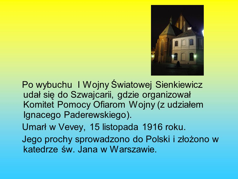 Po wybuchu I Wojny Światowej Sienkiewicz udał się do Szwajcarii, gdzie organizował Komitet Pomocy Ofiarom Wojny (z udziałem Ignacego Paderewskiego).