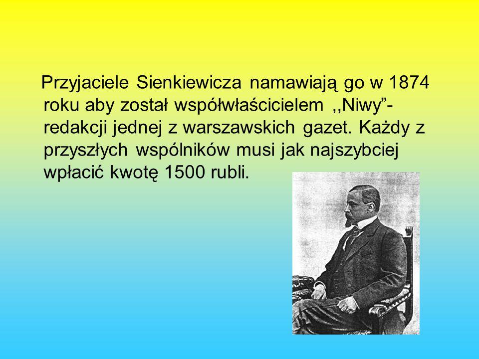 Przyjaciele Sienkiewicza namawiają go w 1874 roku aby został współwłaścicielem,,Niwy - redakcji jednej z warszawskich gazet.