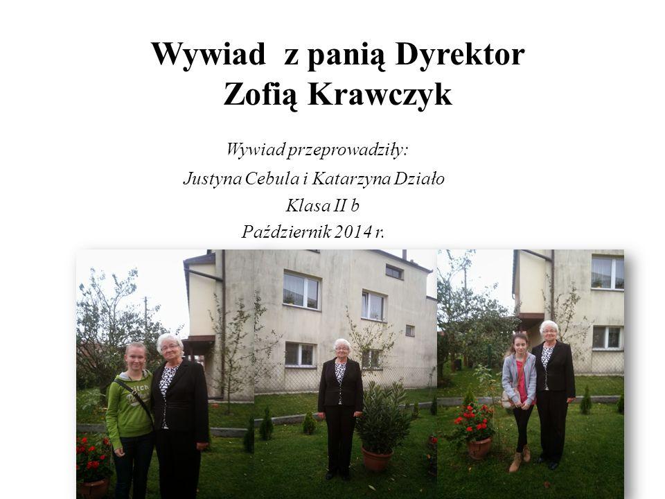 Wywiad z panią Dyrektor Zofią Krawczyk Wywiad przeprowadziły: Justyna Cebula i Katarzyna Działo Klasa II b Październik 2014 r.