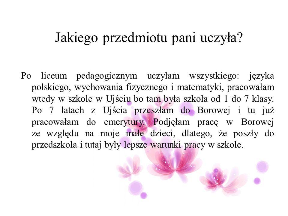 Jakiego przedmiotu pani uczyła? Po liceum pedagogicznym uczyłam wszystkiego: języka polskiego, wychowania fizycznego i matematyki, pracowałam wtedy w