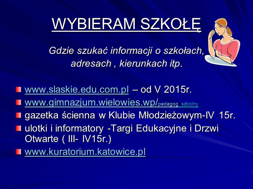 WYBIERAM SZKOŁĘ Gdzie szukać informacji o szkołach, adresach, kierunkach itp. www.slaskie.edu.com.plwww.slaskie.edu.com.pl – od V 2015r. www.slaskie.e